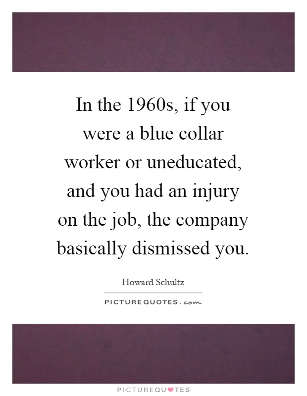 In the 1960s, if you were a blue collar worker or uneducated, and you had an injury on the job, the company basically dismissed you Picture Quote #1