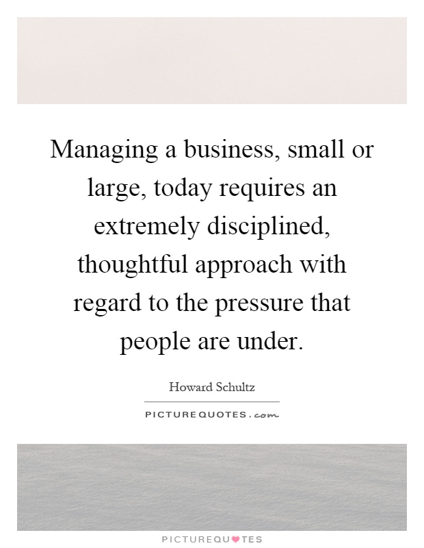Managing a business, small or large, today requires an extremely disciplined, thoughtful approach with regard to the pressure that people are under Picture Quote #1