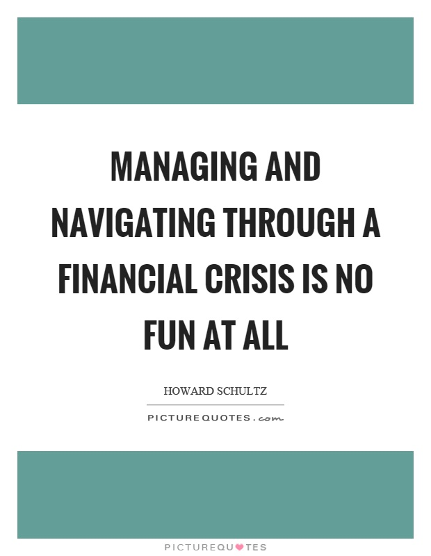 Managing and navigating through a financial crisis is no fun at all Picture Quote #1