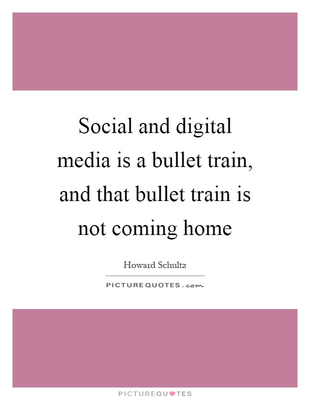 Social and digital media is a bullet train, and that bullet train is not coming home Picture Quote #1