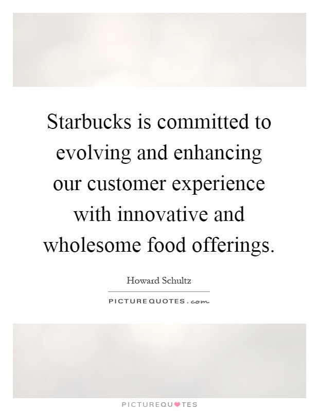 Starbucks is committed to evolving and enhancing our customer experience with innovative and wholesome food offerings Picture Quote #1