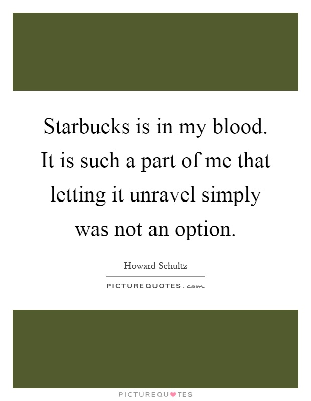 Starbucks is in my blood. It is such a part of me that letting it unravel simply was not an option Picture Quote #1