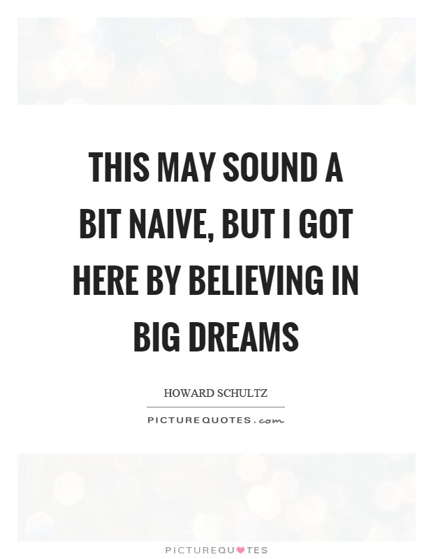 This may sound a bit naive, but I got here by believing in big dreams Picture Quote #1