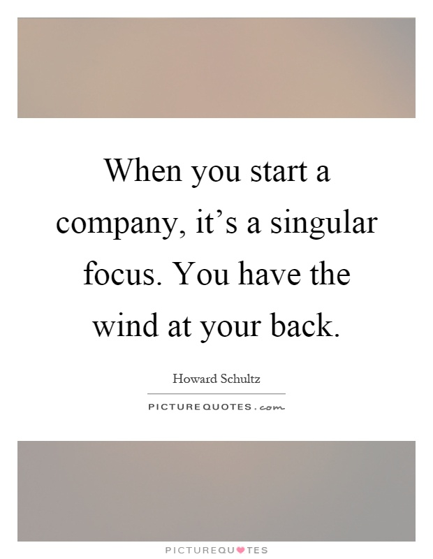 When you start a company, it's a singular focus. You have the wind at your back Picture Quote #1