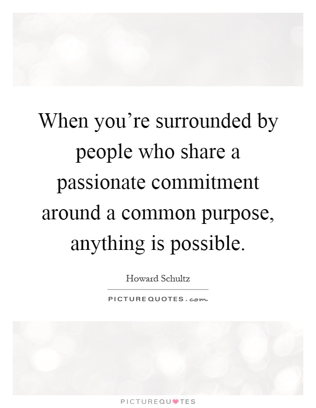 When you're surrounded by people who share a passionate commitment around a common purpose, anything is possible Picture Quote #1
