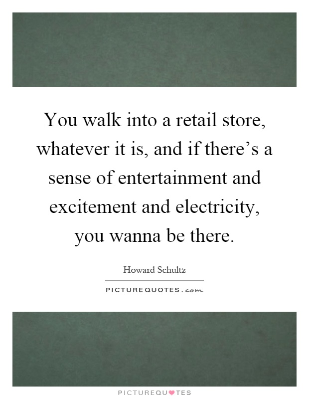 You walk into a retail store, whatever it is, and if there's a sense of entertainment and excitement and electricity, you wanna be there Picture Quote #1