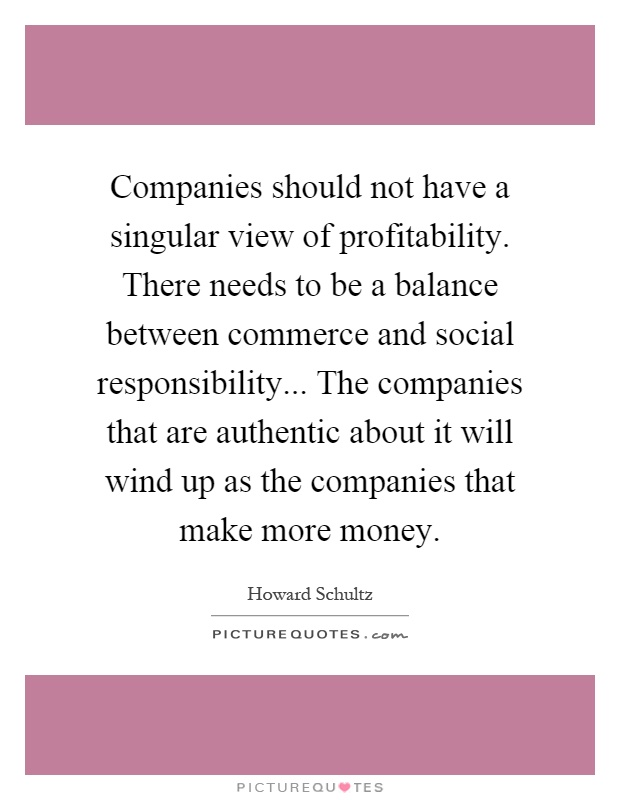 Companies should not have a singular view of profitability. There needs to be a balance between commerce and social responsibility... The companies that are authentic about it will wind up as the companies that make more money Picture Quote #1