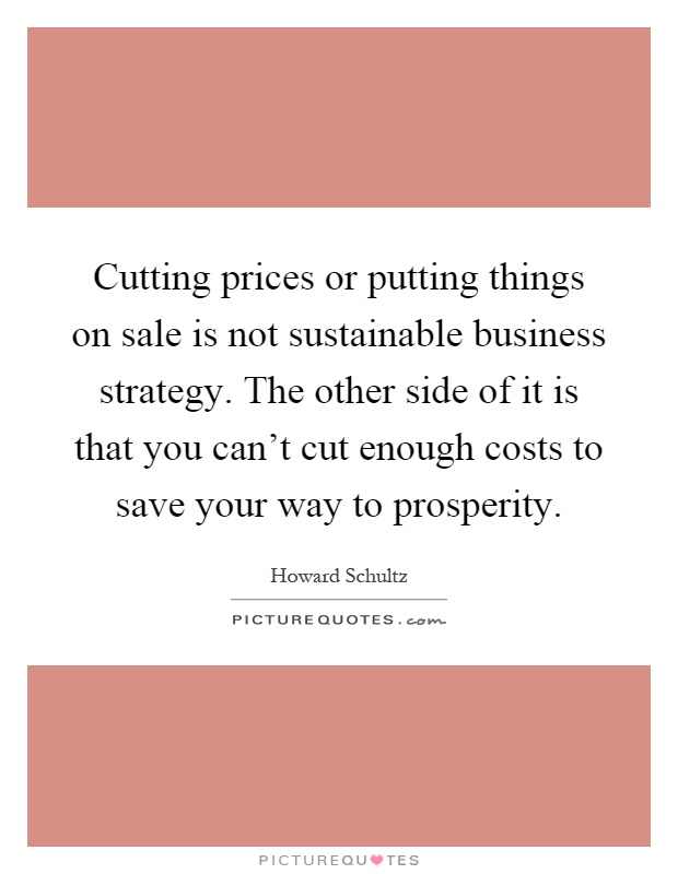 Cutting prices or putting things on sale is not sustainable business strategy. The other side of it is that you can't cut enough costs to save your way to prosperity Picture Quote #1