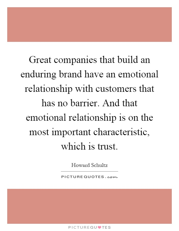 Great companies that build an enduring brand have an emotional relationship with customers that has no barrier. And that emotional relationship is on the most important characteristic, which is trust Picture Quote #1