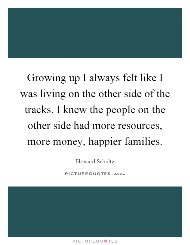 Growing up I always felt like I was living on the other side of the tracks. I knew the people on the other side had more resources, more money, happier families Picture Quote #1