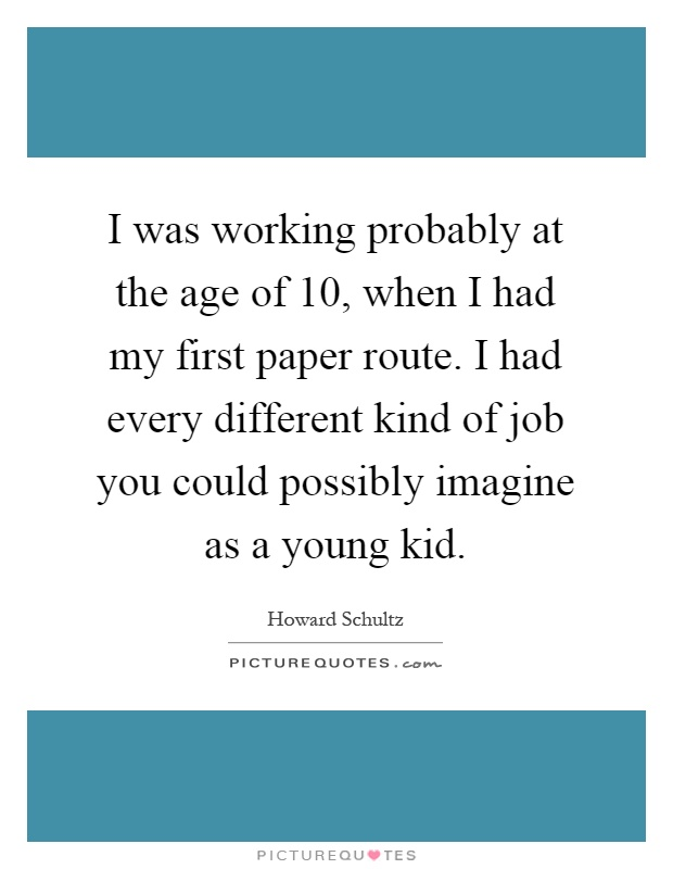 I was working probably at the age of 10, when I had my first paper route. I had every different kind of job you could possibly imagine as a young kid Picture Quote #1