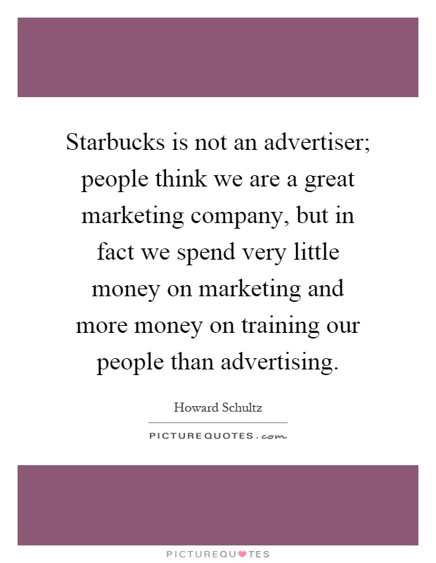 Starbucks is not an advertiser; people think we are a great marketing company, but in fact we spend very little money on marketing and more money on training our people than advertising Picture Quote #1