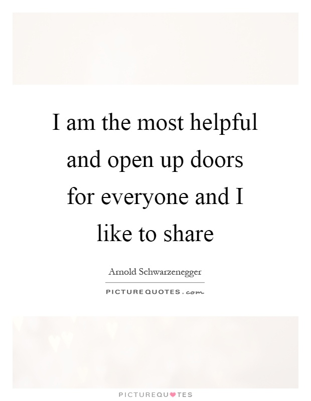 I am the most helpful and open up doors for everyone and I like to share Picture Quote #1