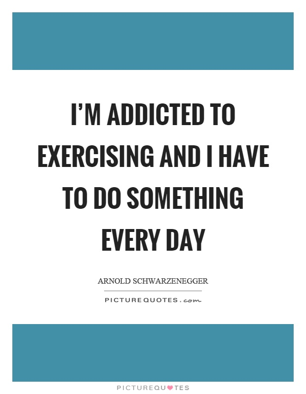 I'm addicted to exercising and I have to do something every day Picture Quote #1