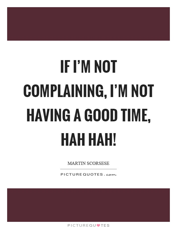 If I'm not complaining, I'm not having a good time, hah hah! Picture Quote #1