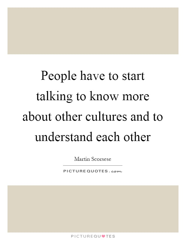 People have to start talking to know more about other cultures and to understand each other Picture Quote #1