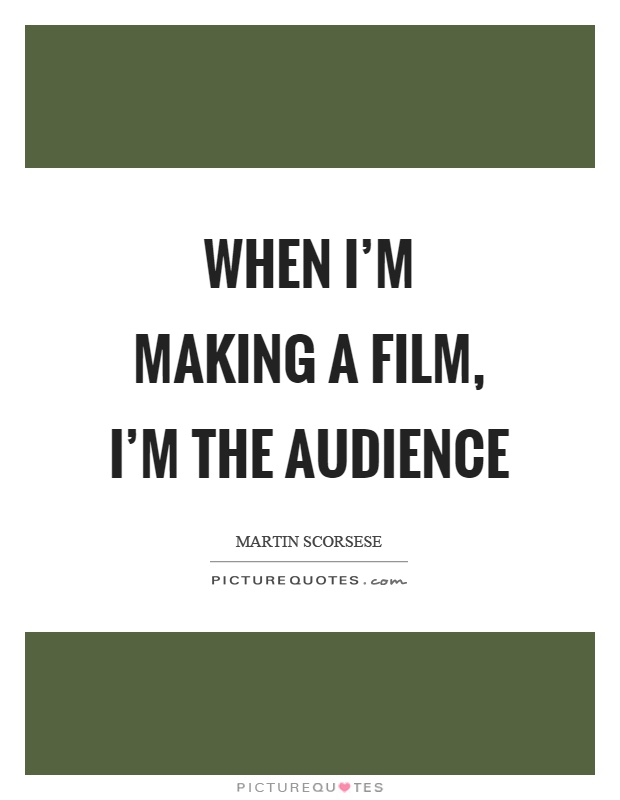 When I'm making a film, I'm the audience Picture Quote #1