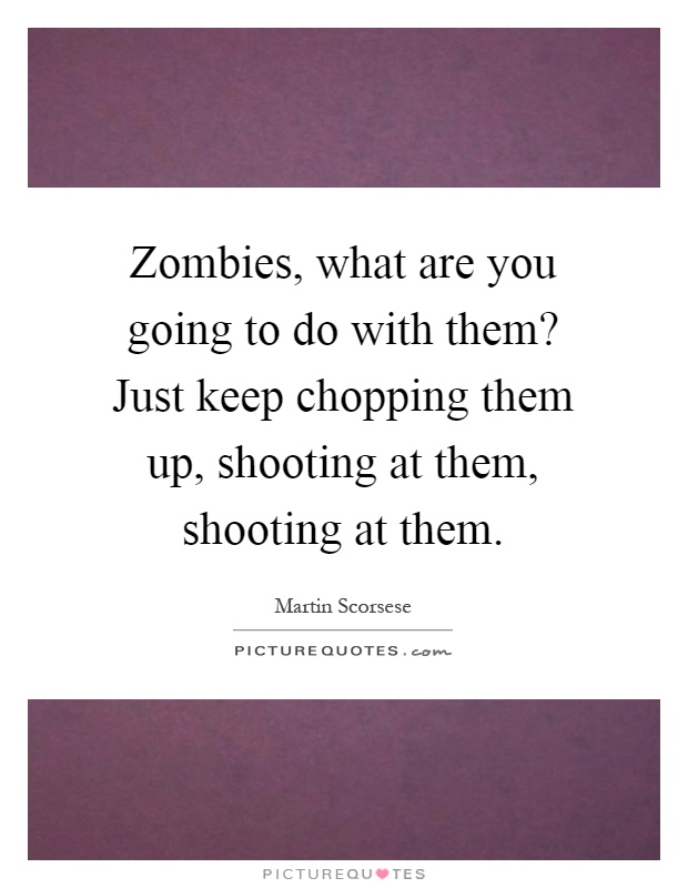 Zombies, what are you going to do with them? Just keep chopping them up, shooting at them, shooting at them Picture Quote #1