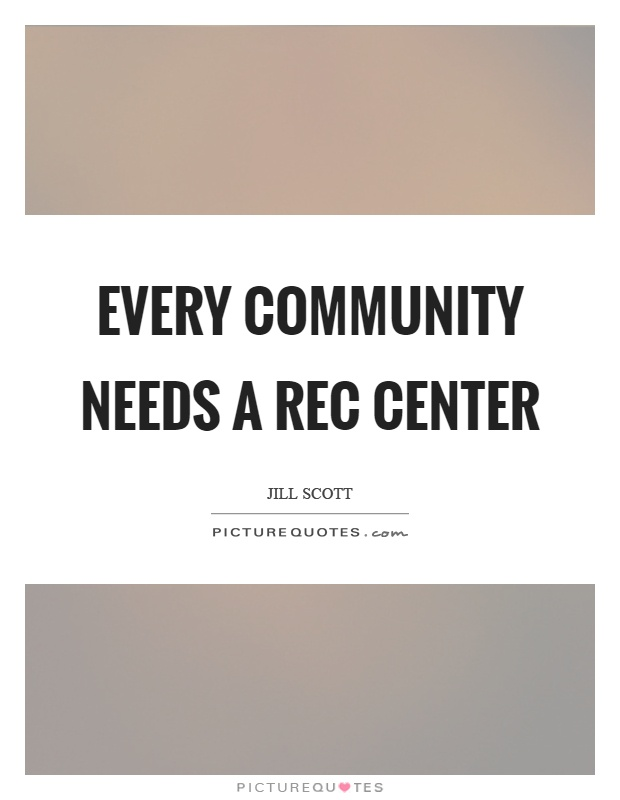 Every community needs a rec center Picture Quote #1