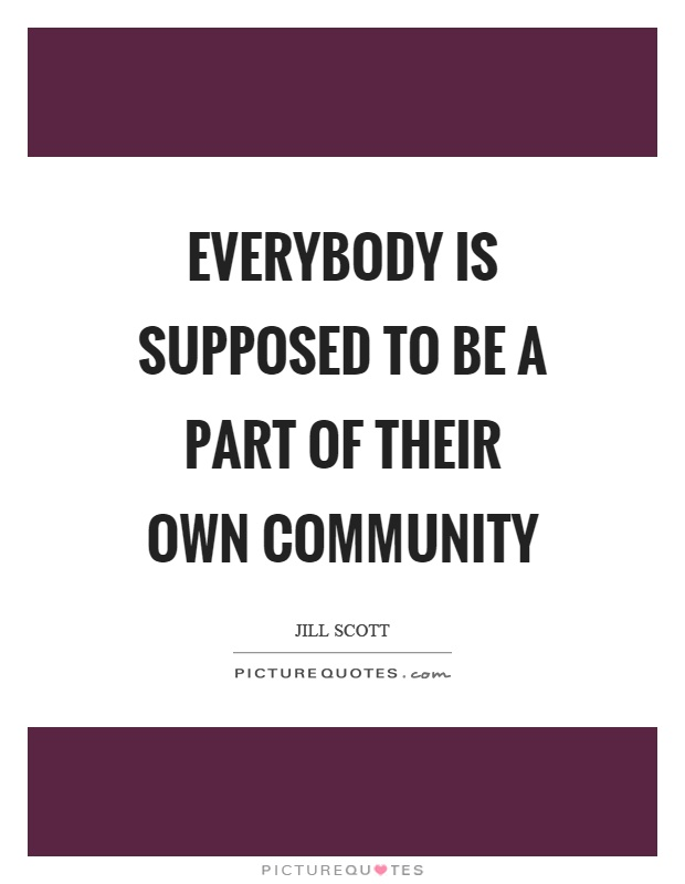 Everybody is supposed to be a part of their own community Picture Quote #1