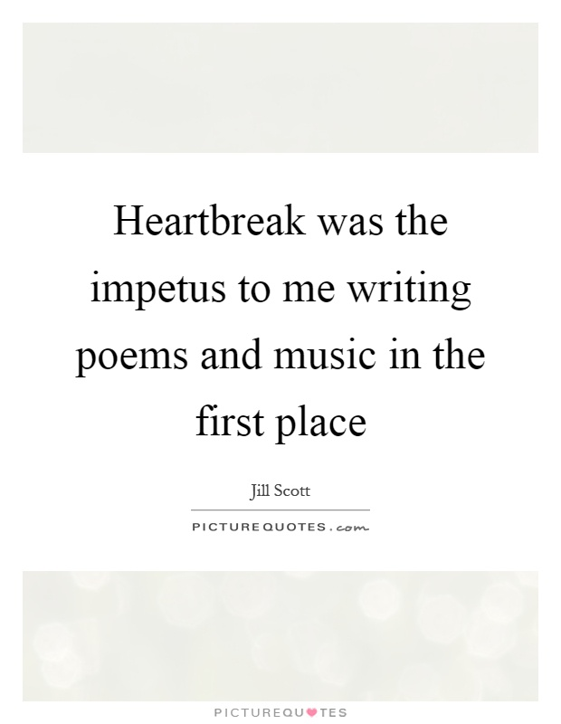 Heartbreak was the impetus to me writing poems and music in the first place Picture Quote #1