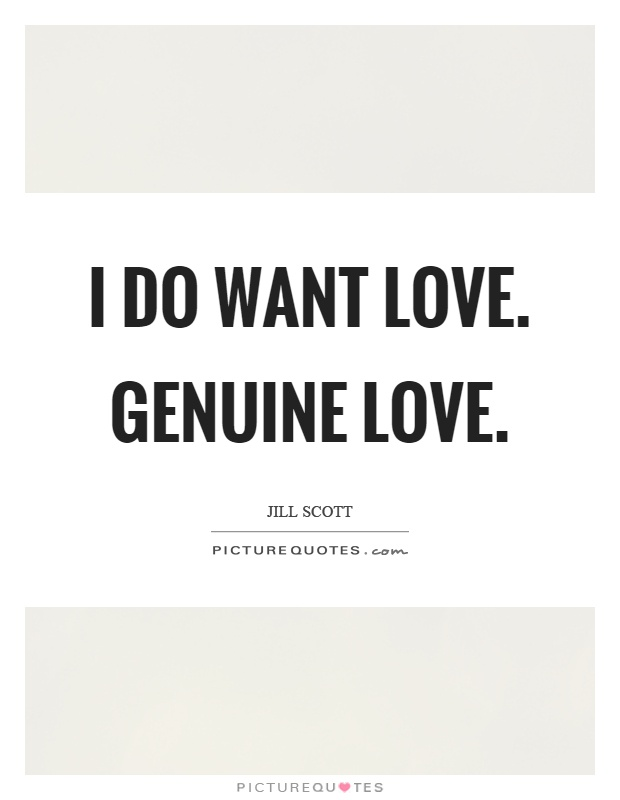 I do want love. Genuine love Picture Quote #1