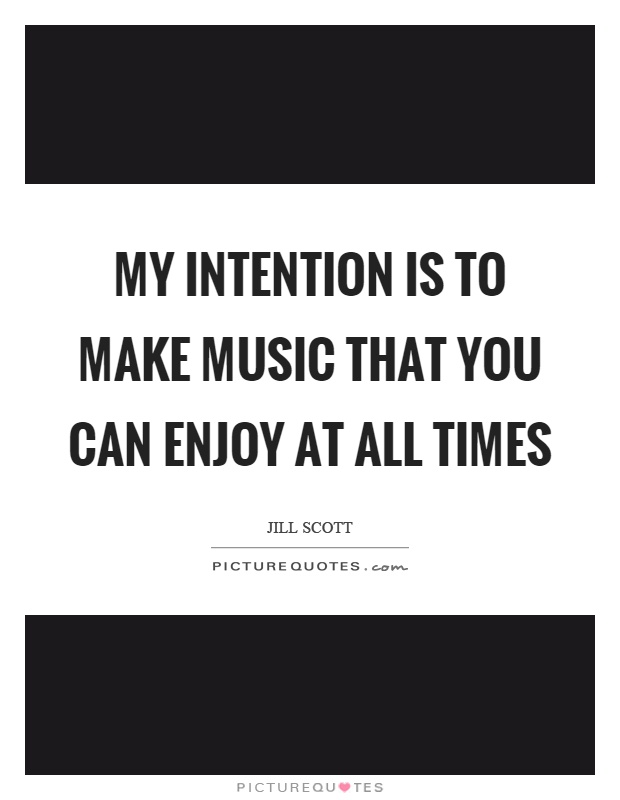 My intention is to make music that you can enjoy at all times Picture Quote #1
