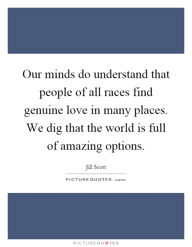 Our minds do understand that people of all races find genuine love in many places. We dig that the world is full of amazing options Picture Quote #1