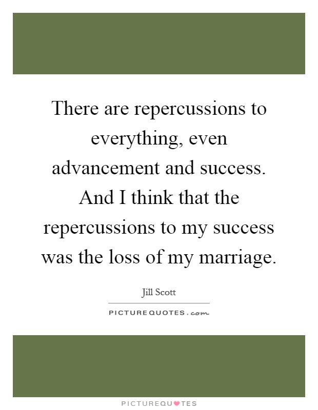There are repercussions to everything, even advancement and success. And I think that the repercussions to my success was the loss of my marriage Picture Quote #1