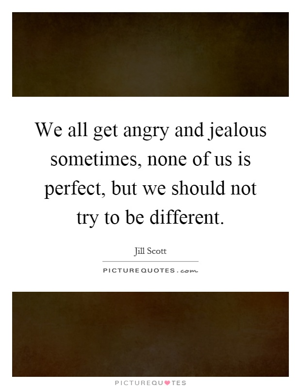 We all get angry and jealous sometimes, none of us is perfect, but we should not try to be different Picture Quote #1