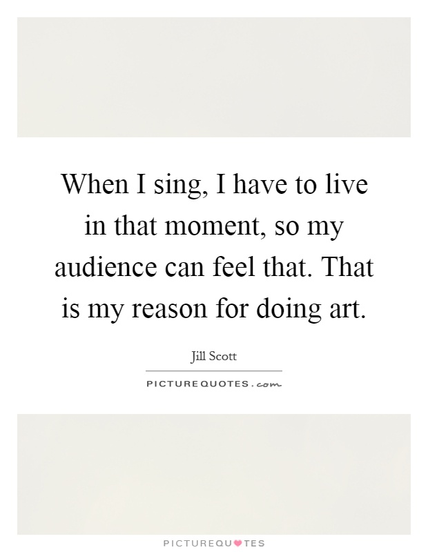 When I sing, I have to live in that moment, so my audience can feel that. That is my reason for doing art Picture Quote #1