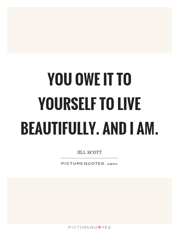 You owe it to yourself to live beautifully. And I am Picture Quote #1