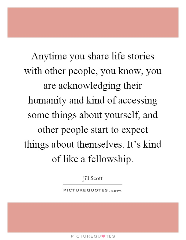 Anytime you share life stories with other people, you know, you are acknowledging their humanity and kind of accessing some things about yourself, and other people start to expect things about themselves. It's kind of like a fellowship Picture Quote #1