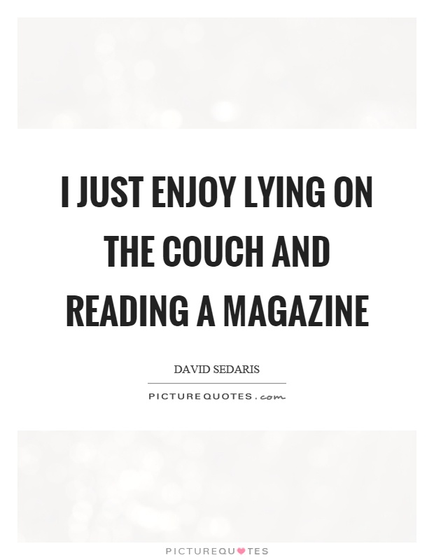 I just enjoy lying on the couch and reading a magazine Picture Quote #1