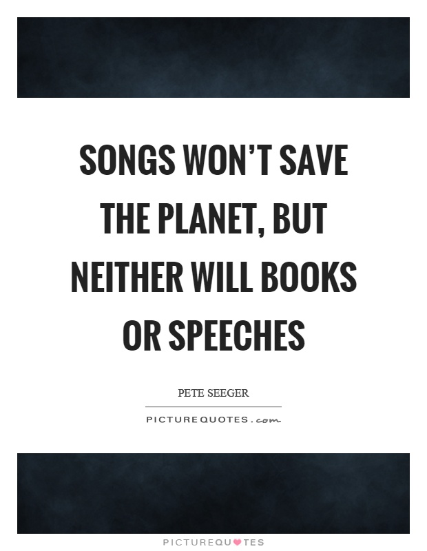 Songs won't save the planet, but neither will books or speeches Picture Quote #1
