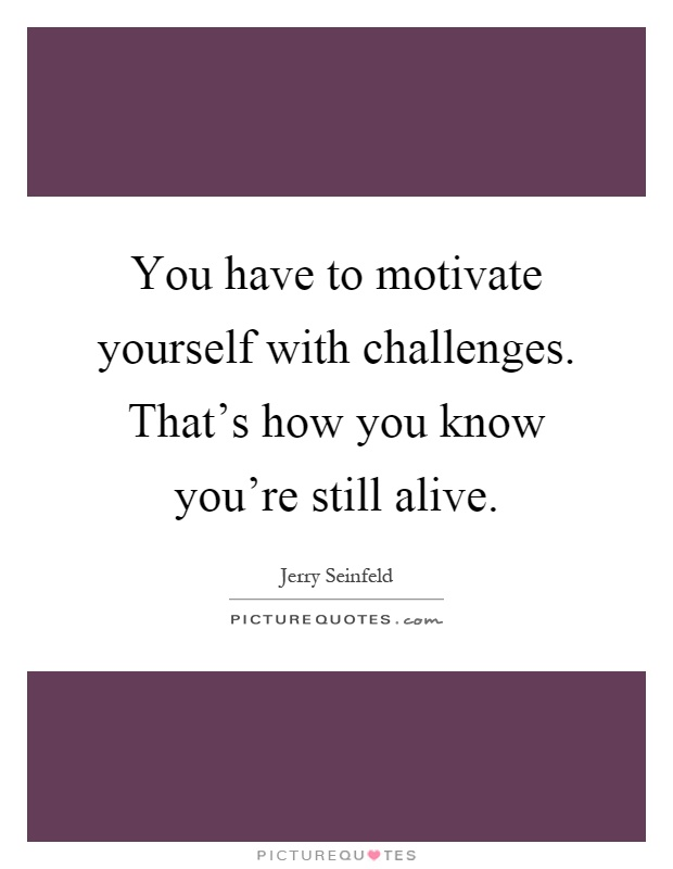 You have to motivate yourself with challenges. That's how you know you're still alive Picture Quote #1