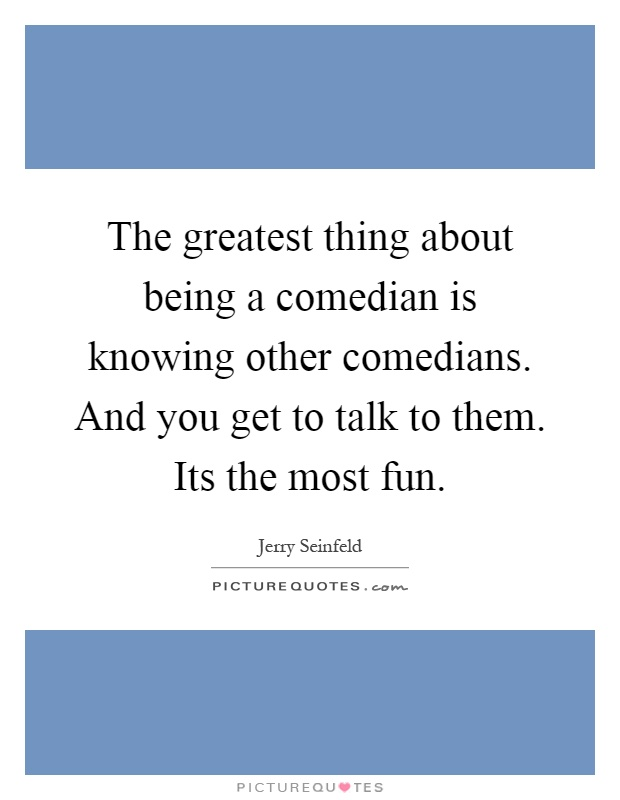 The greatest thing about being a comedian is knowing other comedians. And you get to talk to them. Its the most fun Picture Quote #1