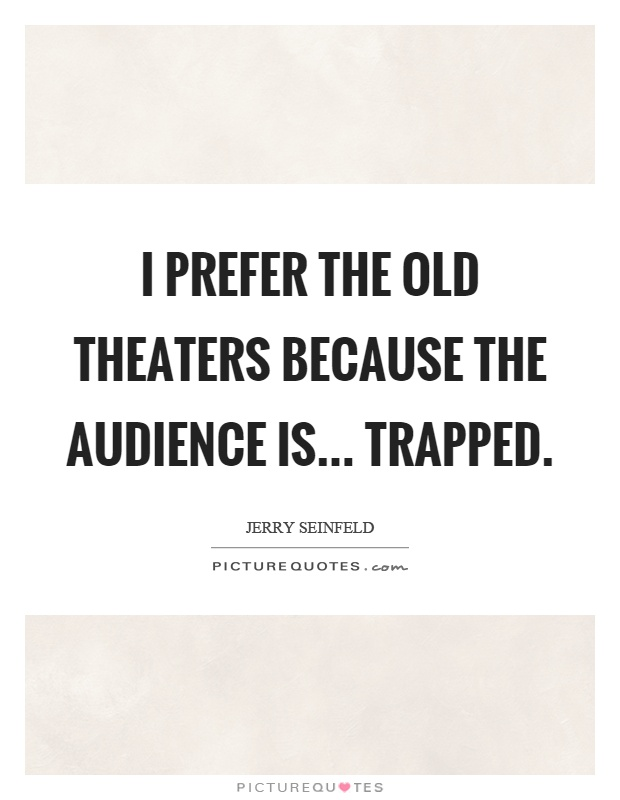 I prefer the old theaters because the audience is... trapped Picture Quote #1