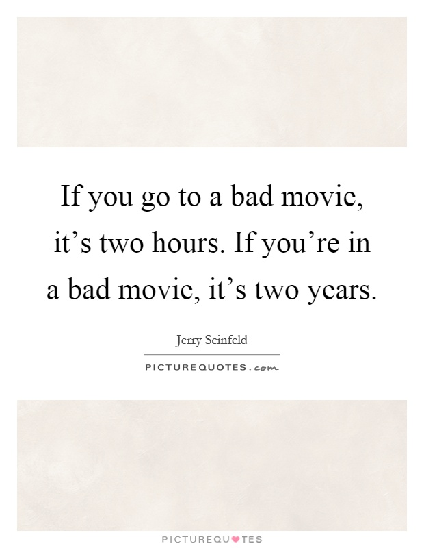 If you go to a bad movie, it's two hours. If you're in a bad movie, it's two years Picture Quote #1