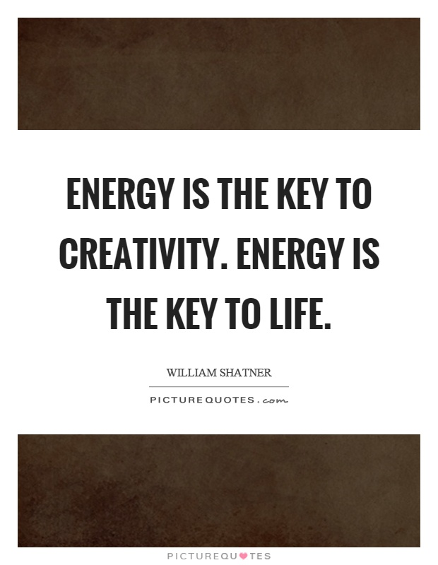 Energy is the key to creativity. Energy is the key to life Picture Quote #1
