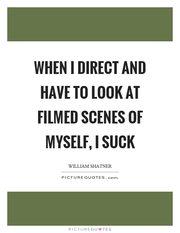 When I direct and have to look at filmed scenes of myself, I suck Picture Quote #1