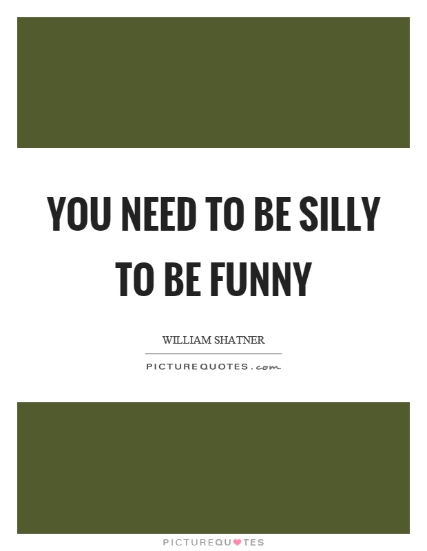 You need to be silly to be funny Picture Quote #1