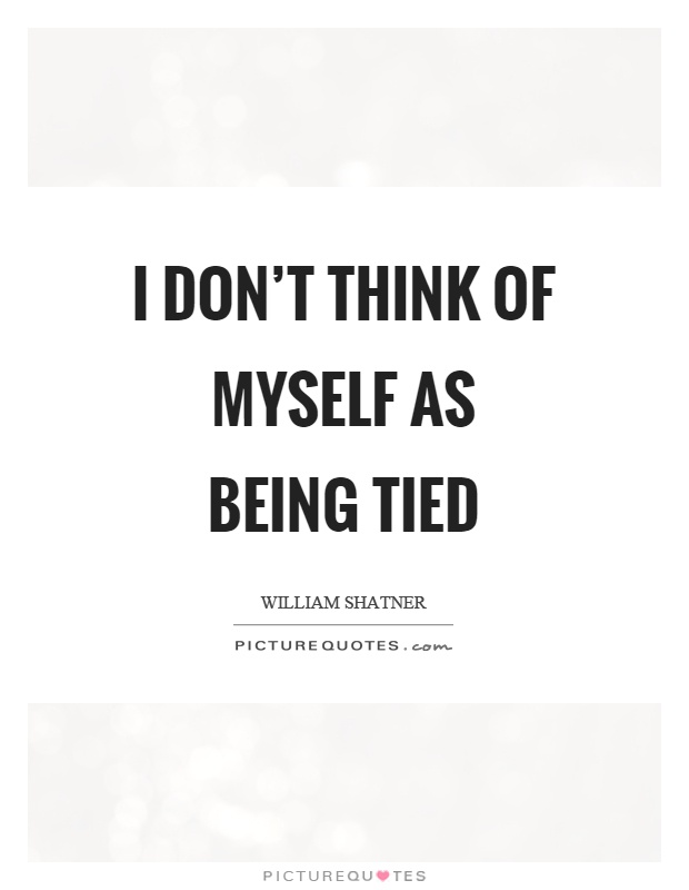 I don't think of myself as being tied Picture Quote #1