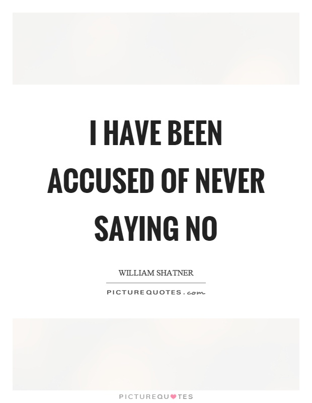 I have been accused of never saying no Picture Quote #1