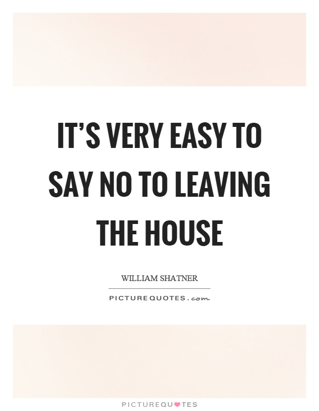 It's very easy to say no to leaving the house Picture Quote #1