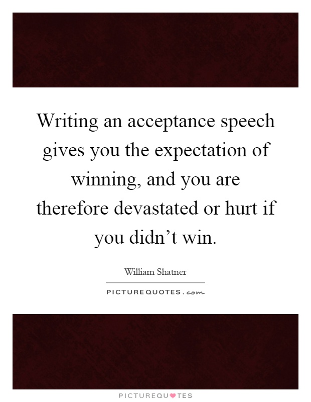 Writing an acceptance speech gives you the expectation of winning, and you are therefore devastated or hurt if you didn't win Picture Quote #1