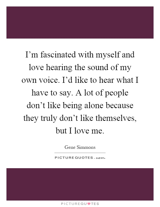 I'm fascinated with myself and love hearing the sound of my own voice. I'd like to hear what I have to say. A lot of people don't like being alone because they truly don't like themselves, but I love me Picture Quote #1