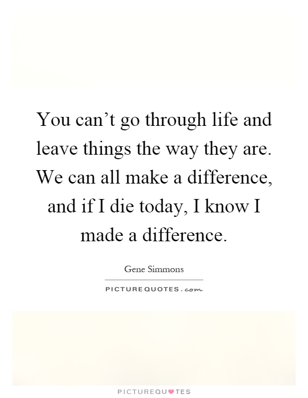 You can't go through life and leave things the way they are. We can all make a difference, and if I die today, I know I made a difference Picture Quote #1