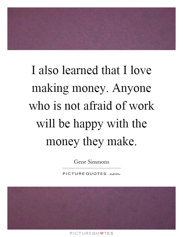 I also learned that I love making money. Anyone who is not afraid of work will be happy with the money they make Picture Quote #1