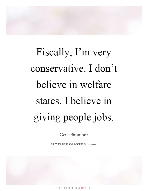Fiscally, I'm very conservative. I don't believe in welfare states. I believe in giving people jobs Picture Quote #1